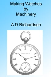 Making Watches by Machinery, Illustrated ebook by A D Richardson
