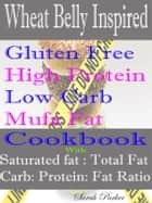 Wheat Belly Inspired Gluten Free High Protein Low Carb Mufa Fat Cookbook With Saturated Fat: Total Fat Carb: Protein: Fat Ratio ebook by Sarah Parker