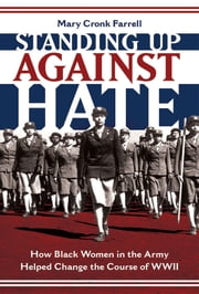 Standing Up Against Hate - How Black Women in the Army Helped Change the Course of WWII ebook by Mary Cronk Farrell