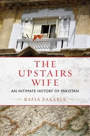 The Upstairs Wife - An Intimate History of Pakistan ebook by Rafia Zakaria