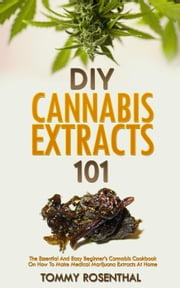 DIY Cannabis Extracts 101: The Essential And Easy Beginner's Cannabis Cookbook On How To Make Medical Marijuana Extracts At Home - Cannabis Books, #2 ebook by Tommy Rosenthal