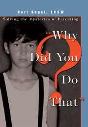 """Why Did You Do That?"" - Solving the Mysteries of Parenting ebook by Burt Segal"