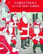 Christmas at The New Yorker - Stories, Poems, Humor, and Art ebook by John Updike, Sally Benson, S.J. Perelman,...