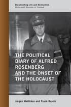 The Political Diary of Alfred Rosenberg and the Onset of the Holocaust ebook by Jürgen Matthäus, Frank Bajohr