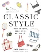 Classic Style - Hand It Down, Dress It Up, Wear It Out ebook by Kate Schelter, Andy Spade