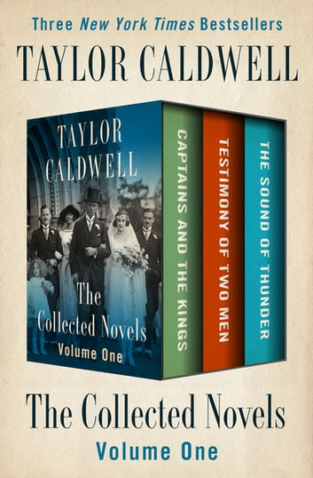 The Collected Novels Volume One - Captains and the Kings, Testimony of Two Men, and The Sound of Thunder ebook by Taylor Caldwell