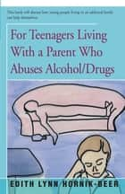 For Teenagers Living With a Parent Who Abuses Alcohol/Drugs ebook by