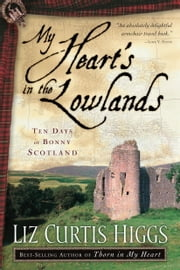 My Heart's in the Lowlands - Ten Days in Bonny Scotland ebook by Liz Curtis Higgs