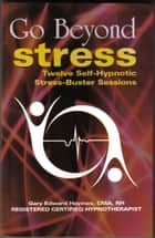 Go Beyond Stress: Twelve Self-Hypnotic Stress-Busting Sessions ebook by Gary Haymes
