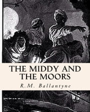 The Middy and the Moors - Illustrated Edited ebook by R.M. Ballantyne, Z. Bey