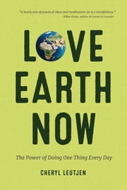 Love Earth Now - The Power of Doing One Thing Every Day ebook by Cheryl Leutjen