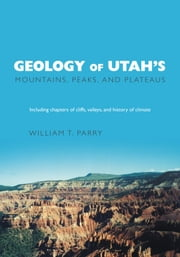Geology of Utah's Mountains, Peaks, and Plateaus - Including descriptions of cliffs, valleys, and climate history ebook by William T. Parry