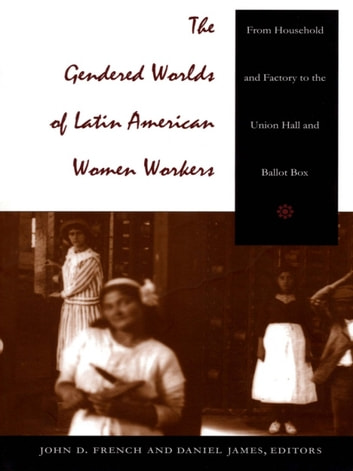 The Gendered Worlds of Latin American Women Workers - From Household and Factory to the Union Hall and Ballot Box ebook by
