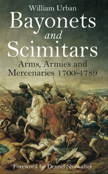 Bayonets and Scimitars - Arms, Armies and Mercenaries 1700–1789 ebook by William Urban