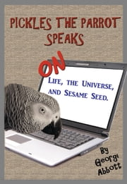 Pickles The Parrot Speaks: On Life, The Universe, And Sesame Seed ebook by Georgi Abbott