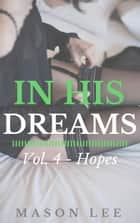 In His Dreams: Vol. 4 - Hopes - In His Dreams, #4 ebook by Mason Lee