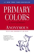 Primary Colors - A Novel of Politics ebook by Joe Klein, Anonymous