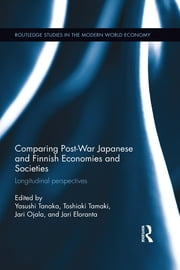 Comparing Post War Japanese and Finnish Economies and Societies - Longitudinal perspectives ebook by Yasushi Tanaka,Toshiaki Tamaki,Jari Ojala,Jari Eloranta