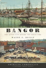 Remembering Bangor - The Queen City Before the Great Fire ebook by Wayne E. Reilly