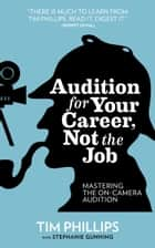 Audition for Your Career, Not the Job: Mastering the On-camera Audition ebook by Tim Phillips