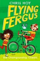 Flying Fergus 4: The Championship Cheats - by Olympic champion Sir Chris Hoy, written with award-winning author Joanna Nadin ebook by Sir Chris Hoy, Clare Elsom