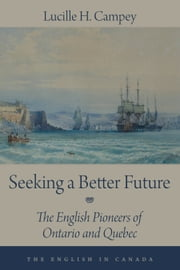 Seeking a Better Future - The English Pioneers of Ontario and Quebec ebook by Lucille H. Campey