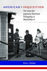 American Inquisition - The Hunt for Japanese American Disloyalty in World War II ebook by Eric L. Muller