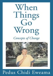 When Things Go Wrong - Concepts of Change ebook by Pedus C. Eweama