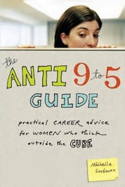 The Anti 9 to 5 Guide - Practical Career Advice for Women Who Think Outside the Cube ebook by Michelle Goodman