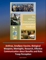 Military Immunization Communication Handbook: Anthrax, Smallpox Vaccine, Biological Weapons, Meningitis, Research, Effective Communication about Benefits and Risks, Troop Perception ebook by Progressive Management