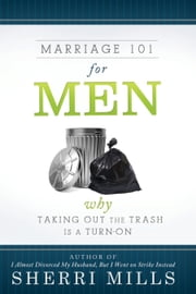 Marriage 101 for Men - Why Taking Out the Trash Is a Turn On ebook by Sherri Mills