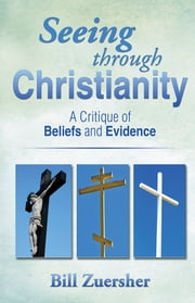 Seeing through Christianity - A Critique of Beliefs and Evidence ebook by Bill Zuersher