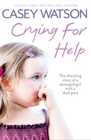 Crying for Help: The Shocking True Story of a Damaged Girl with a Dark Past ebook by Casey Watson