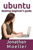 The Ubuntu Desktop Beginner's Guide: GNOME Shell Edition ebook by Jonathan Moeller