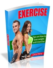 Exercise : Tips on How to lose weight with Exercise ebook by Chris Harry