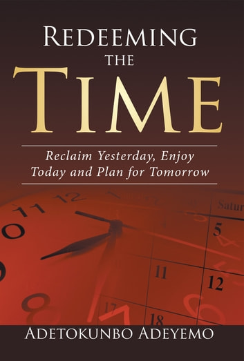 Redeeming the Time - Reclaim Yesterday, Enjoy Today and Plan for Tomorrow ebook by Adetokunbo Adeyemo