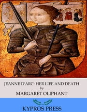 Jeanne D'Arc, Her Life and Death ebook by Margaret Oliphant