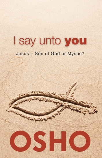 I Say Unto You - Jesus: Son of God or Mystic? ebook by Osho
