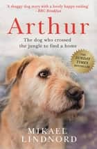 Arthur - The dog who crossed the jungle to find a home *SOON TO BE A MAJOR MOVIE 'ARTHUR THE KING' STARRING MARK WAHLBERG* ebook by Mikael Lindnord, Val Hudson