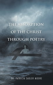 The Absorption Of The Christ Through Poetry ebook by Dr. Patricia Sadler Moore