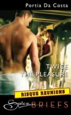 Twice The Pleasure (Mills & Boon Spice Briefs) ebook by Portia Da Costa