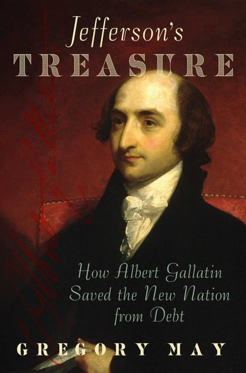 Jefferson's Treasure - How Albert Gallatin Saved the New Nation from Debt ebook by Gregory May