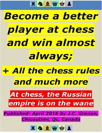 Become a Better Player At Chess and Win Almost Always ; + All the Chess Rules ebook by J.C. Grenon