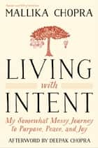 Living with Intent - My Somewhat Messy Journey to Purpose, Peace, and Joy ebook by Mallika Chopra, Deepak Chopra