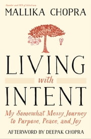 Living with Intent - My Somewhat Messy Journey to Purpose, Peace, and Joy ebook by Mallika Chopra, Deepak Chopra, M.D.