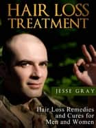 Hair Loss Treatment: Hair Loss Remedies and Cures for Men and Women ebook by Jesse Gray
