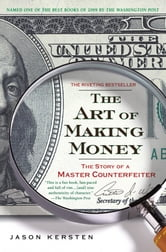 The Art of Making Money - The Story of a Master Counterfeiter ebook by Jason Kersten