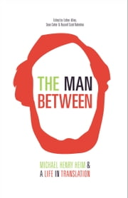The Man Between - Michael Henry Heim and a Life in Translation ebook by Michael Henry Heim,Esther Allen,Sean Cotter,Russell Scott Valentino