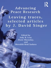 Advancing Peace Research - Leaving Traces, Selected Articles by J. David Singer ebook by J. David Singer,Jody B. Lear,Diane Macaulay,Meredith Reid Sarkees