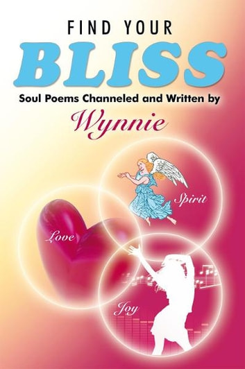 Find Your Bliss - Soul Poems Channeled and Written by ebook by Wynnie